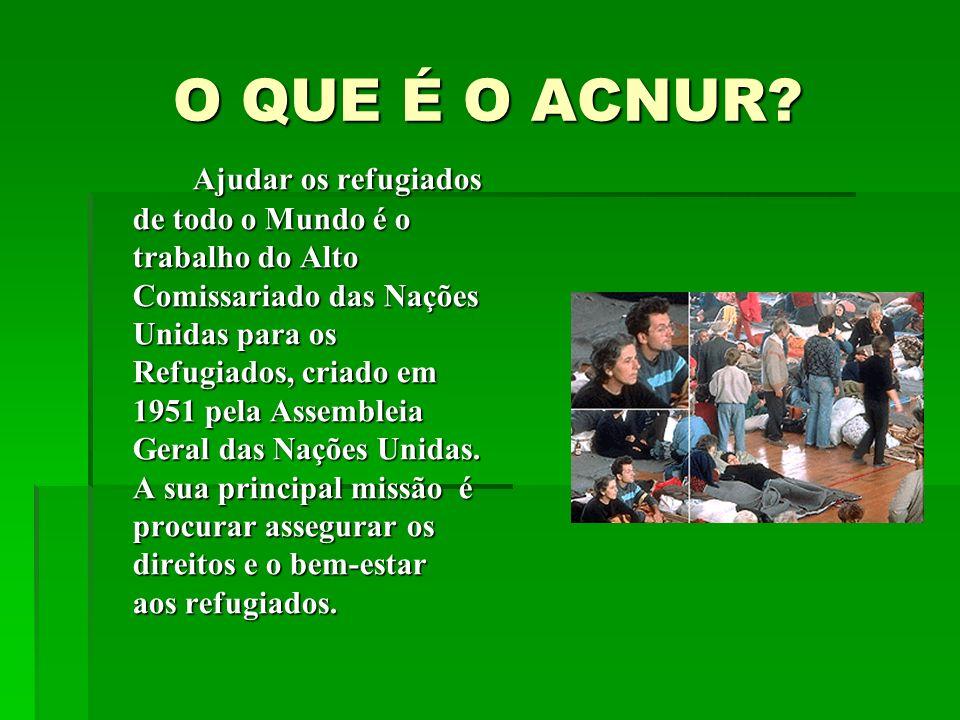 O QUE É O ACNUR? Ajudar os refugiados de todo o Mundo é o trabalho do Alto Comissariado das Nações Unidas para os Refugiados, criado em 1951 pela Asse