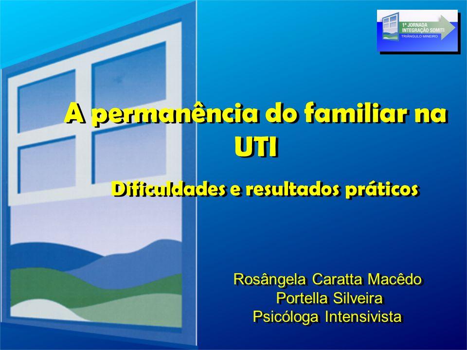 A permanência do familiar na UTI Dificuldades e resultados práticos Rosângela Caratta Macêdo Portella Silveira Psicóloga Intensivista Rosângela Caratt