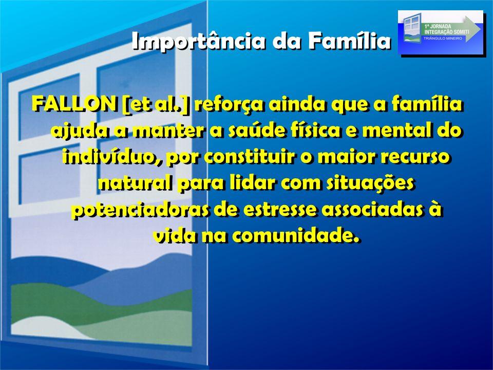 FALLON [et al.] reforça ainda que a família ajuda a manter a saúde física e mental do indivíduo, por constituir o maior recurso natural para lidar com