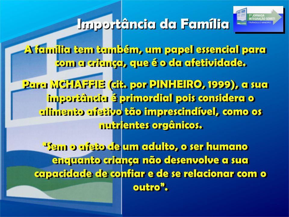 A família tem também, um papel essencial para com a criança, que é o da afetividade. Para MCHAFFIE (cit. por PINHEIRO, 1999), a sua importância é prim