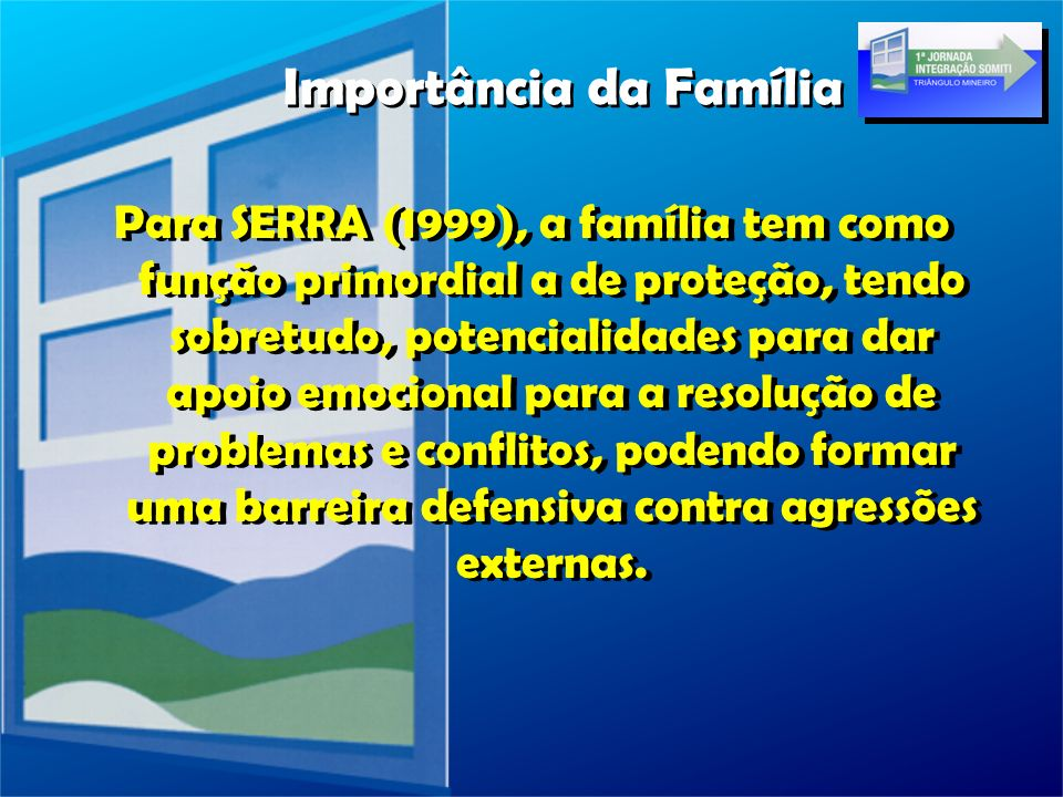 Para SERRA (1999), a família tem como função primordial a de proteção, tendo sobretudo, potencialidades para dar apoio emocional para a resolução de p