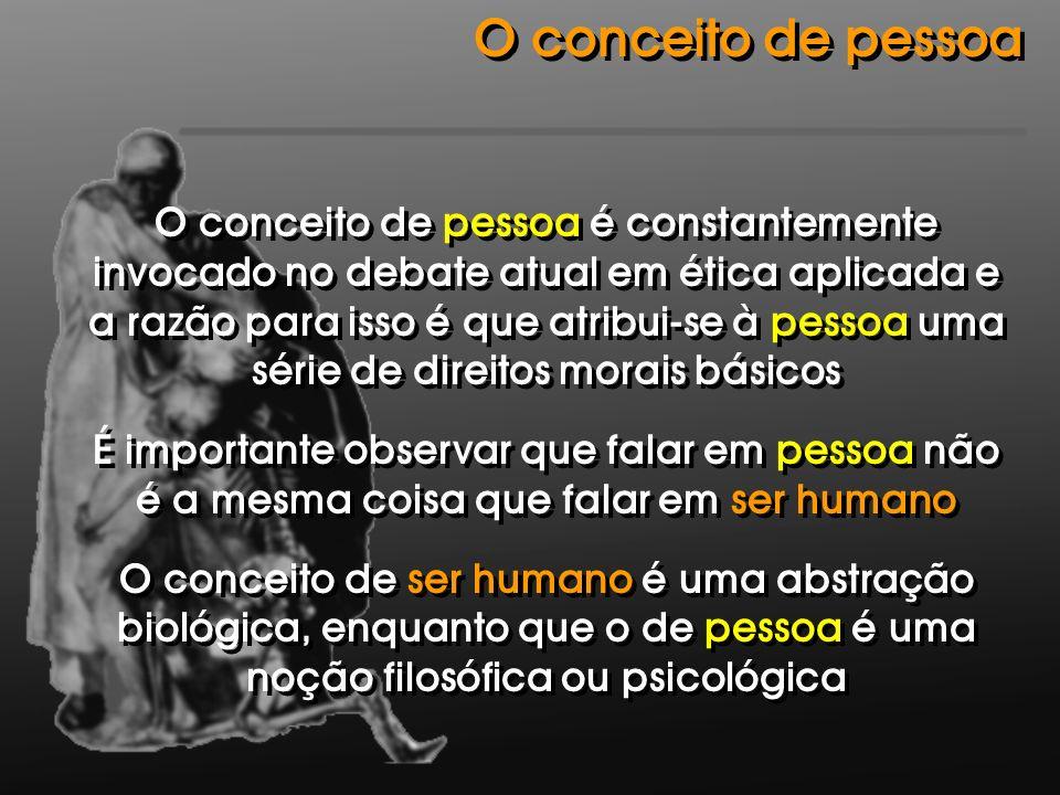 O conceito de pessoa é constantemente invocado no debate atual em ética aplicada e a razão para isso é que atribui-se à pessoa uma série de direitos m
