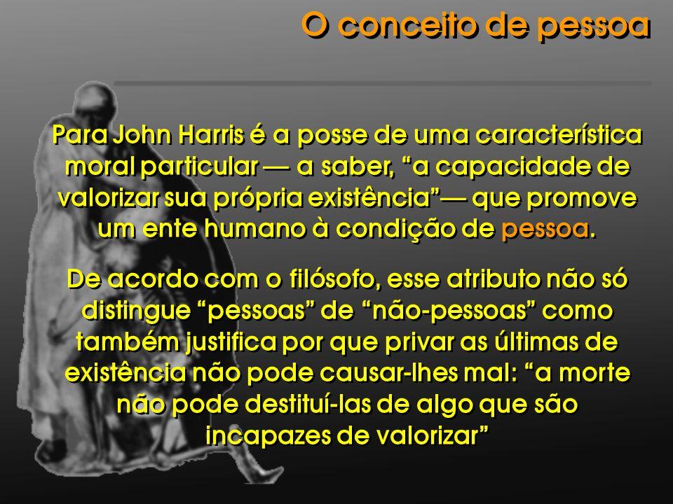 Para John Harris é a posse de uma característica moral particular a saber, a capacidade de valorizar sua própria existência que promove um ente humano