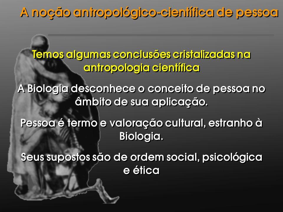 Temos algumas conclusões cristalizadas na antropologia científica A Biologia desconhece o conceito de pessoa no âmbito de sua aplicação. Pessoa é term