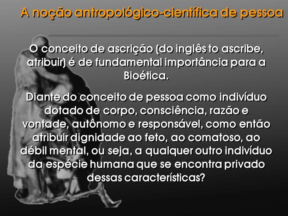O conceito de ascrição (do inglês to ascribe, atribuir) é de fundamental importância para a Bioética. Diante do conceito de pessoa como indivíduo dota