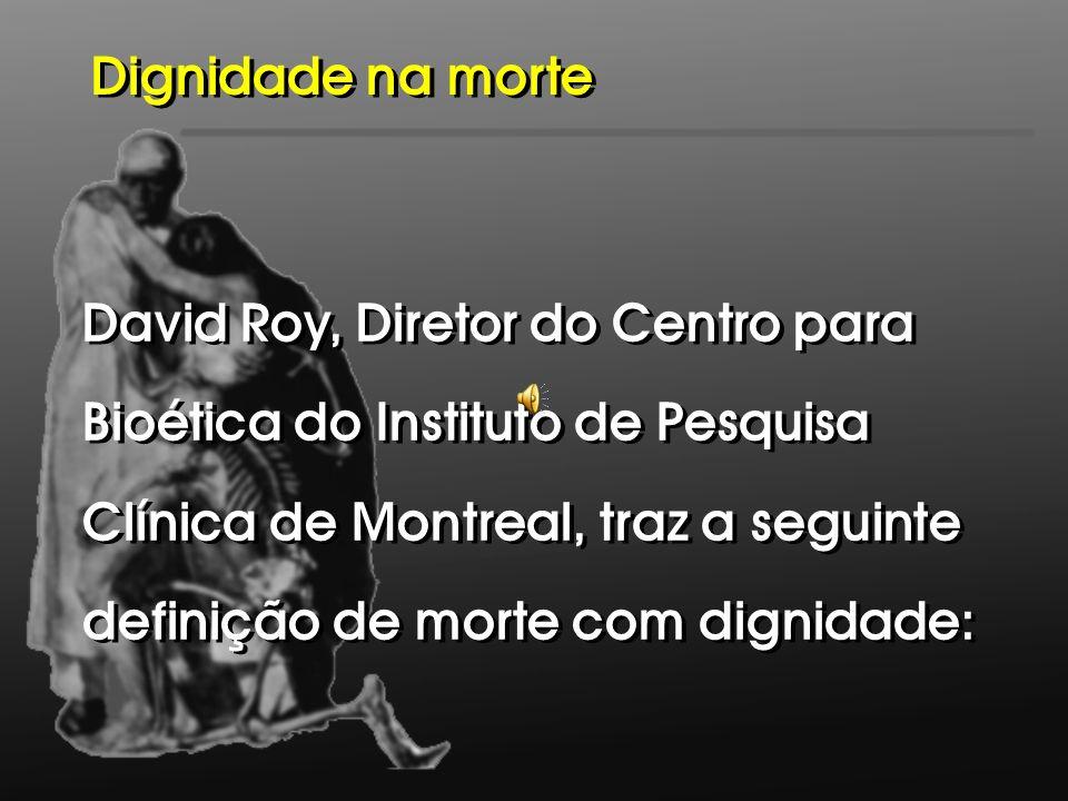 David Roy, Diretor do Centro para Bioética do Instituto de Pesquisa Clínica de Montreal, traz a seguinte definição de morte com dignidade: David Roy,