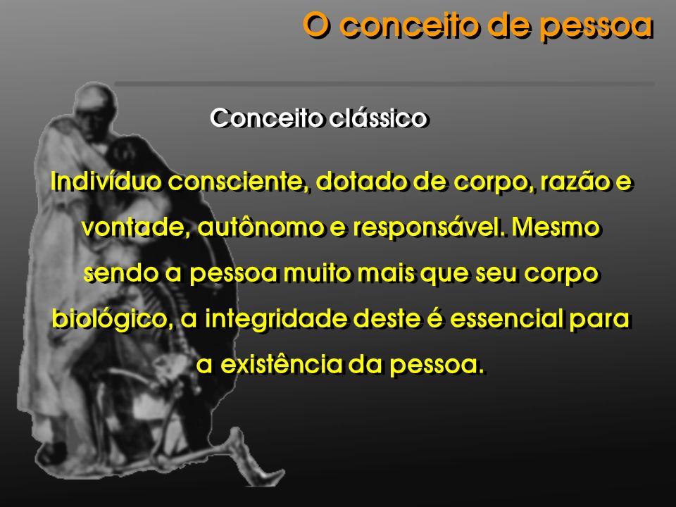 O conceito de pessoa Indivíduo consciente, dotado de corpo, razão e vontade, autônomo e responsável. Mesmo sendo a pessoa muito mais que seu corpo bio