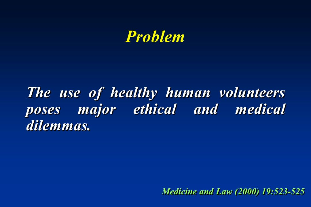 Problem The use of healthy human volunteers poses major ethical and medical dilemmas. Medicine and Law (2000) 19:523-525