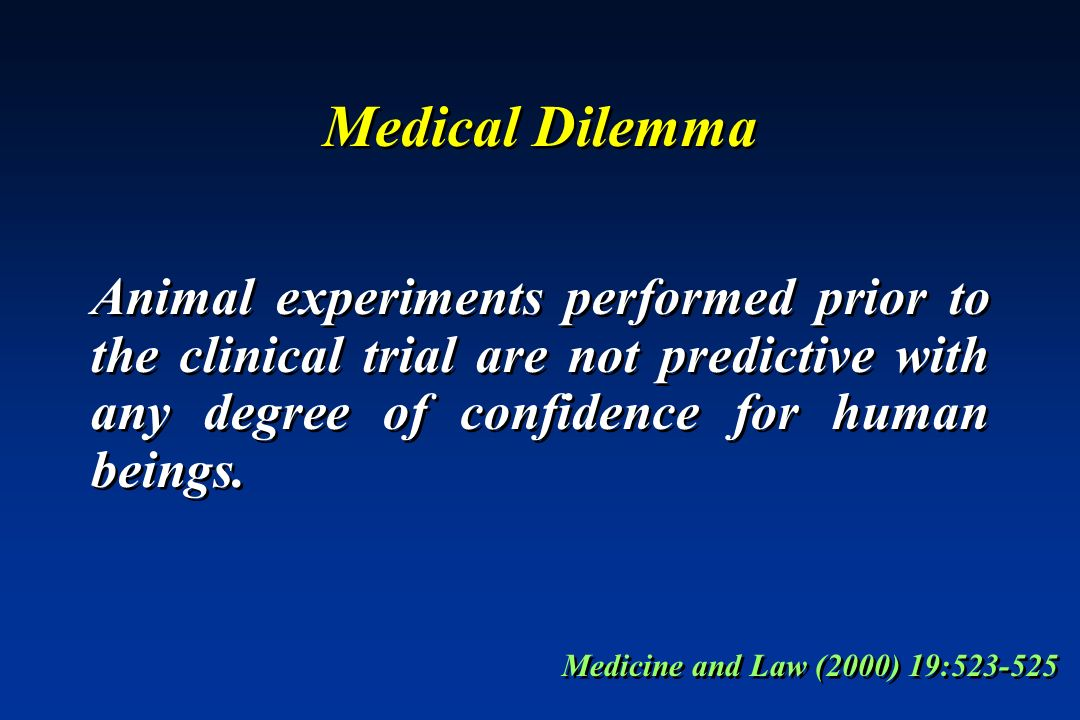 Medical Dilemma Animal experiments performed prior to the clinical trial are not predictive with any degree of confidence for human beings. Medicine a