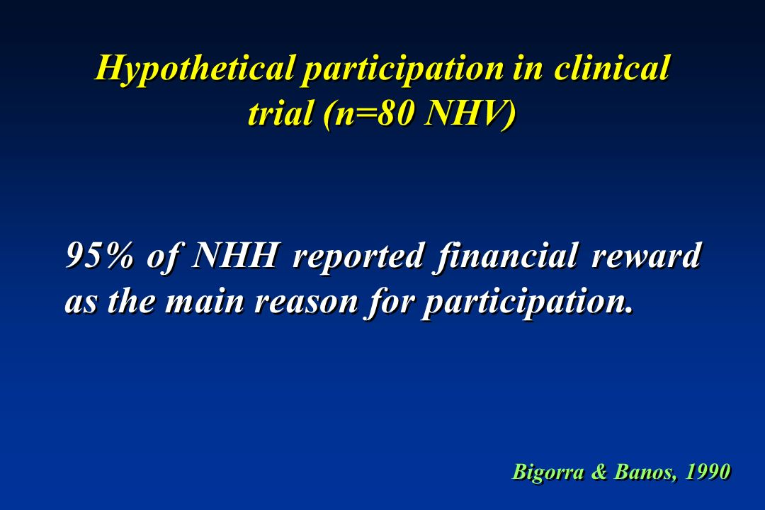 Hypothetical participation in clinical trial (n=80 NHV) 95% of NHH reported financial reward as the main reason for participation. Bigorra & Banos, 19