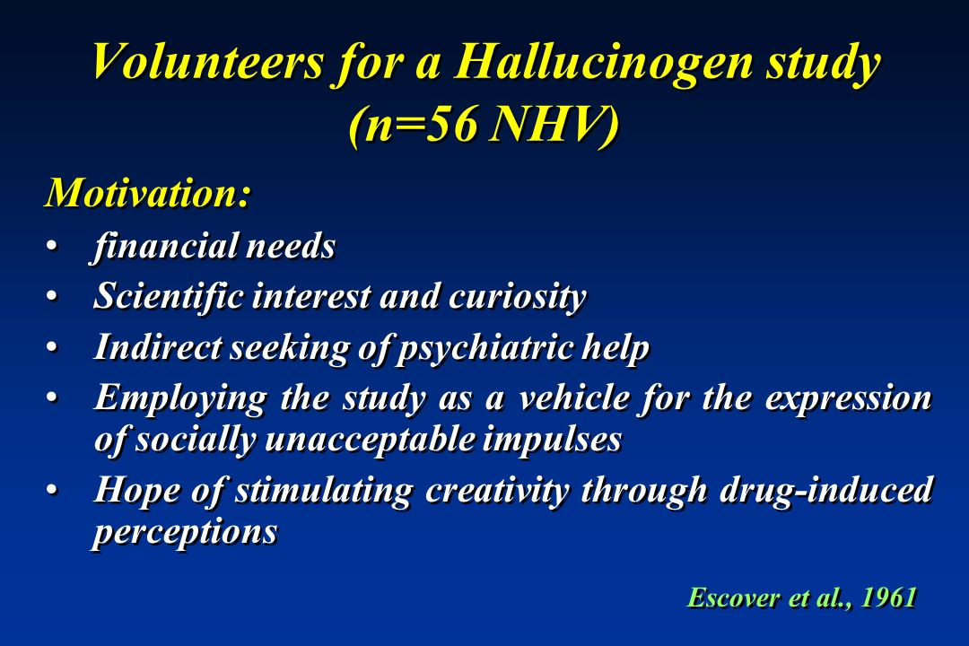 Volunteers for a Hallucinogen study (n=56 NHV) Motivation: financial needs Scientific interest and curiosity Indirect seeking of psychiatric help Empl