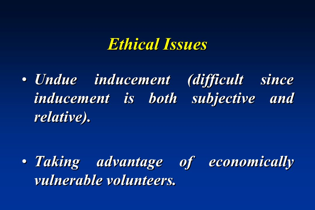 Ethical Issues Undue inducement (difficult since inducement is both subjective and relative). Taking advantage of economically vulnerable volunteers.
