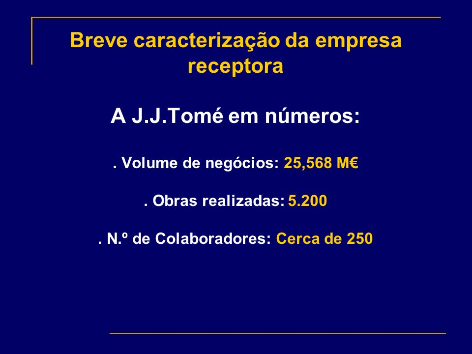 Breve caracterização da empresa receptora A J.J.Tomé em números:. Volume de negócios: 25,568 M. Obras realizadas: 5.200. N.º de Colaboradores: Cerca d