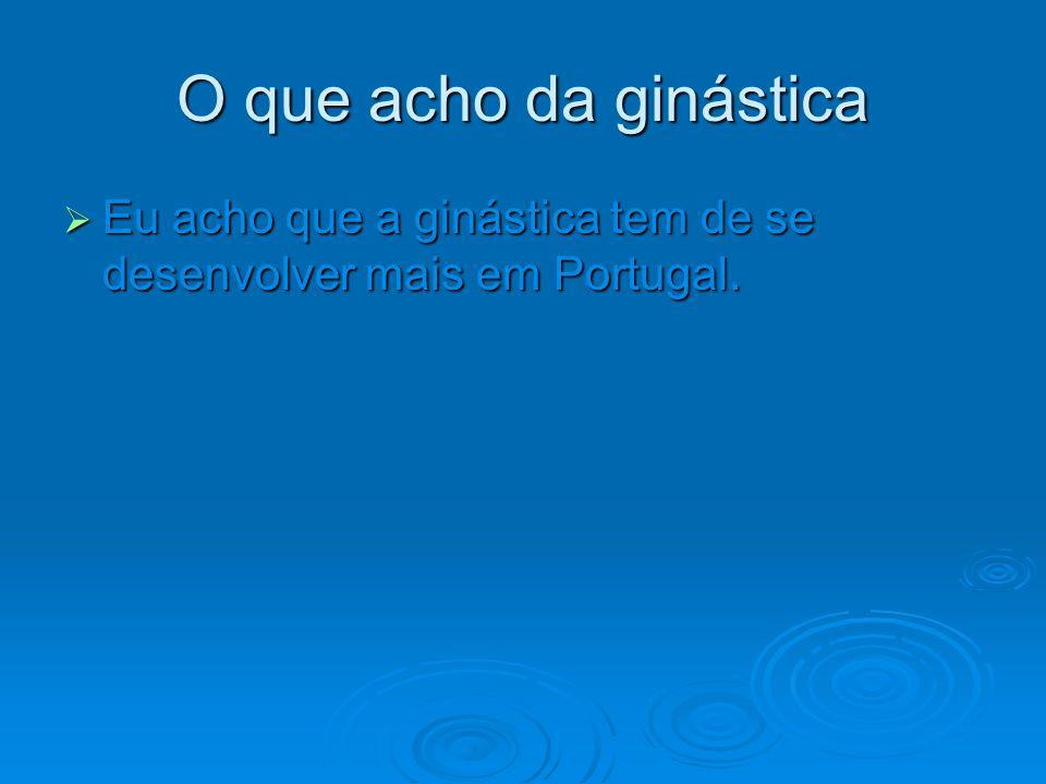 O que acho da ginástica Eu acho que a ginástica tem de se desenvolver mais em Portugal. Eu acho que a ginástica tem de se desenvolver mais em Portugal