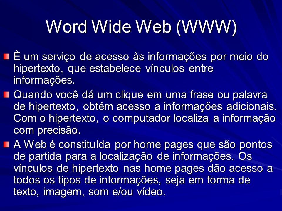 Word Wide Web (WWW) È um serviço de acesso às informações por meio do hipertexto, que estabelece vínculos entre informações. Quando você dá um clique