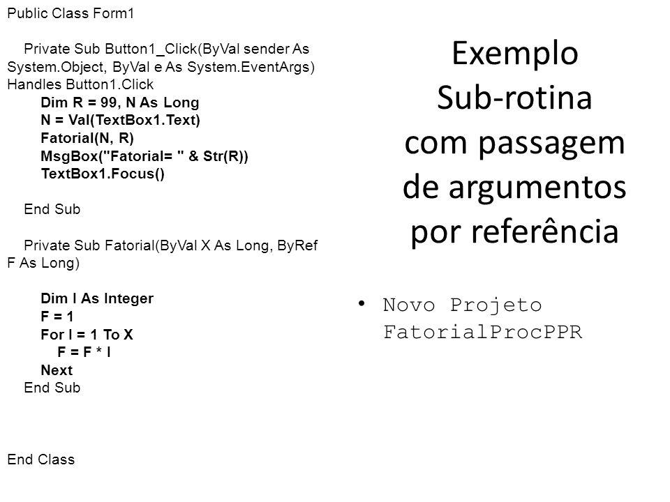 Exemplo Sub-rotina com passagem de argumentos por referência Novo Projeto FatorialProcPPR Public Class Form1 Private Sub Button1_Click(ByVal sender As