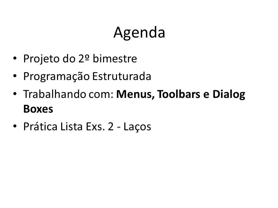 Agenda Projeto do 2º bimestre Programação Estruturada Trabalhando com: Menus, Toolbars e Dialog Boxes Prática Lista Exs. 2 - Laços