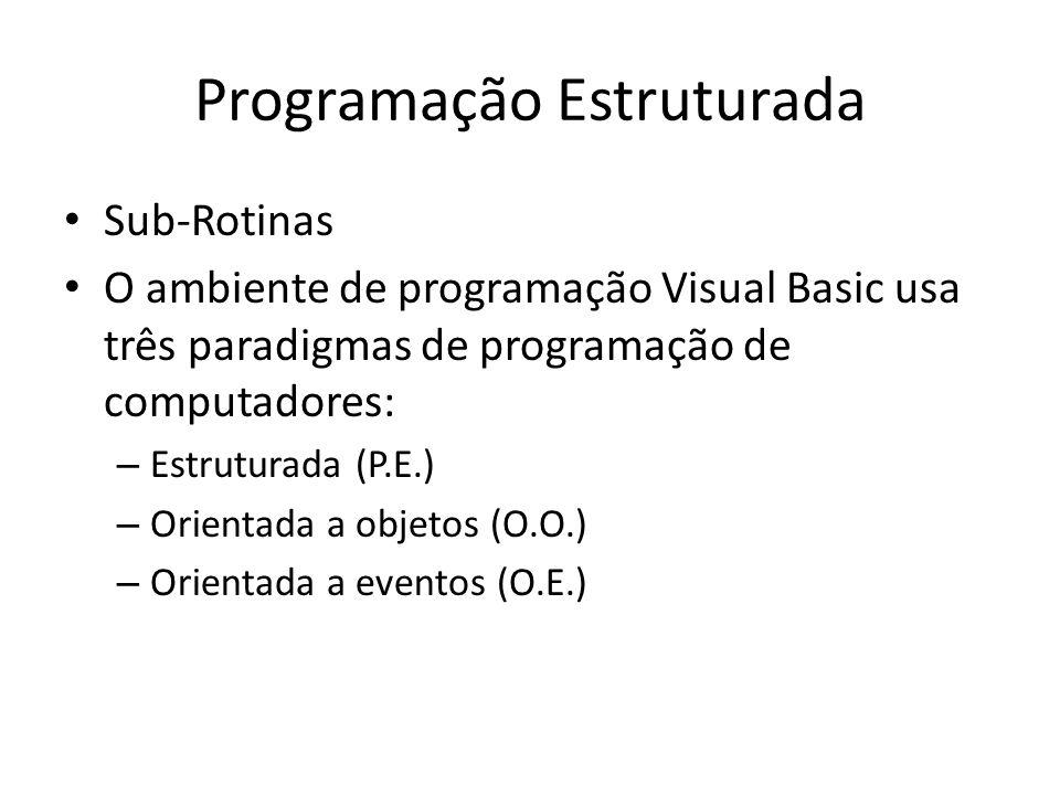 Programação Estruturada Sub-Rotinas O ambiente de programação Visual Basic usa três paradigmas de programação de computadores: – Estruturada (P.E.) –