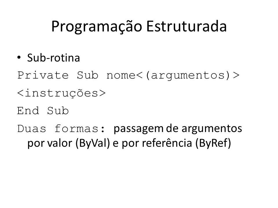 Programação Estruturada Sub-rotina Private Sub nome End Sub Duas formas: passagem de argumentos por valor (ByVal) e por referência (ByRef)