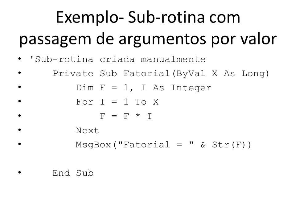 Exemplo Sub-rotina com passagem de argumentos por referência Novo Projeto FatorialProcPPR Public Class Form1 Private Sub Button1_Click(ByVal sender As System.Object, ByVal e As System.EventArgs) Handles Button1.Click Dim R = 99, N As Long N = Val(TextBox1.Text) Fatorial(N, R) MsgBox( Fatorial= & Str(R)) TextBox1.Focus() End Sub Private Sub Fatorial(ByVal X As Long, ByRef F As Long) Dim I As Integer F = 1 For I = 1 To X F = F * I Next End Sub End Class