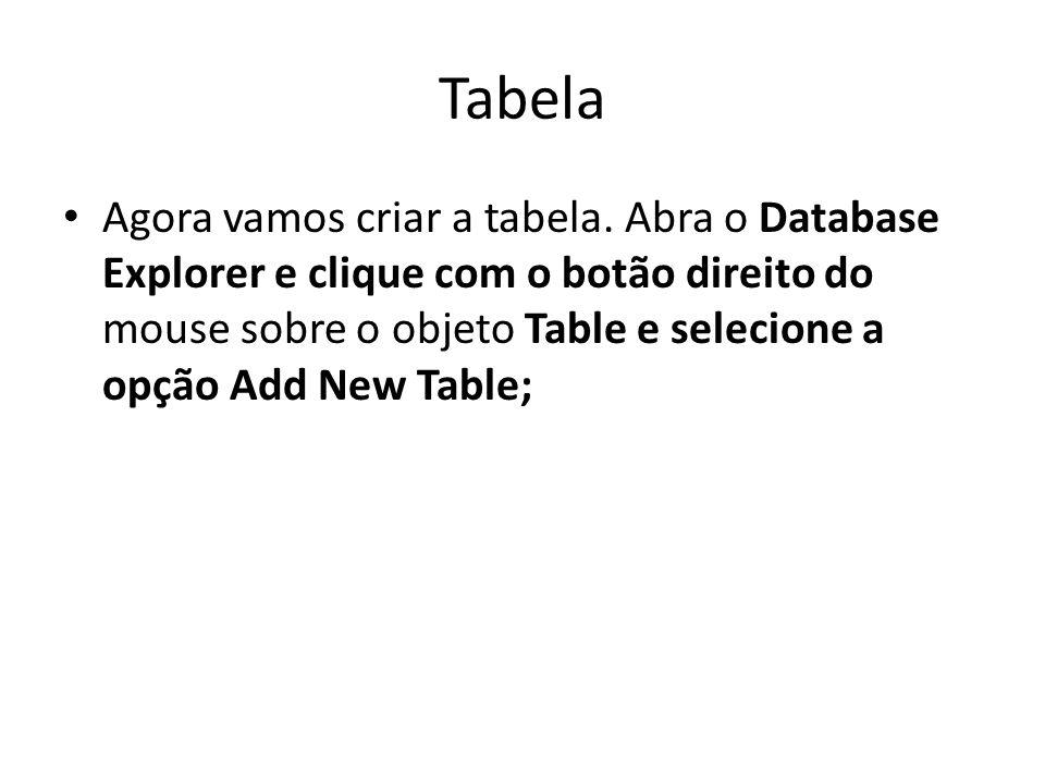 Tabela Agora vamos criar a tabela. Abra o Database Explorer e clique com o botão direito do mouse sobre o objeto Table e selecione a opção Add New Tab
