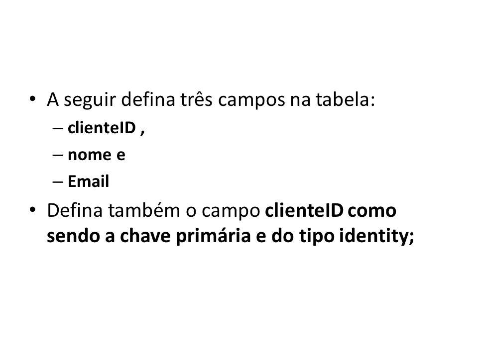 A seguir defina três campos na tabela: – clienteID, – nome e – Email Defina também o campo clienteID como sendo a chave primária e do tipo identity;