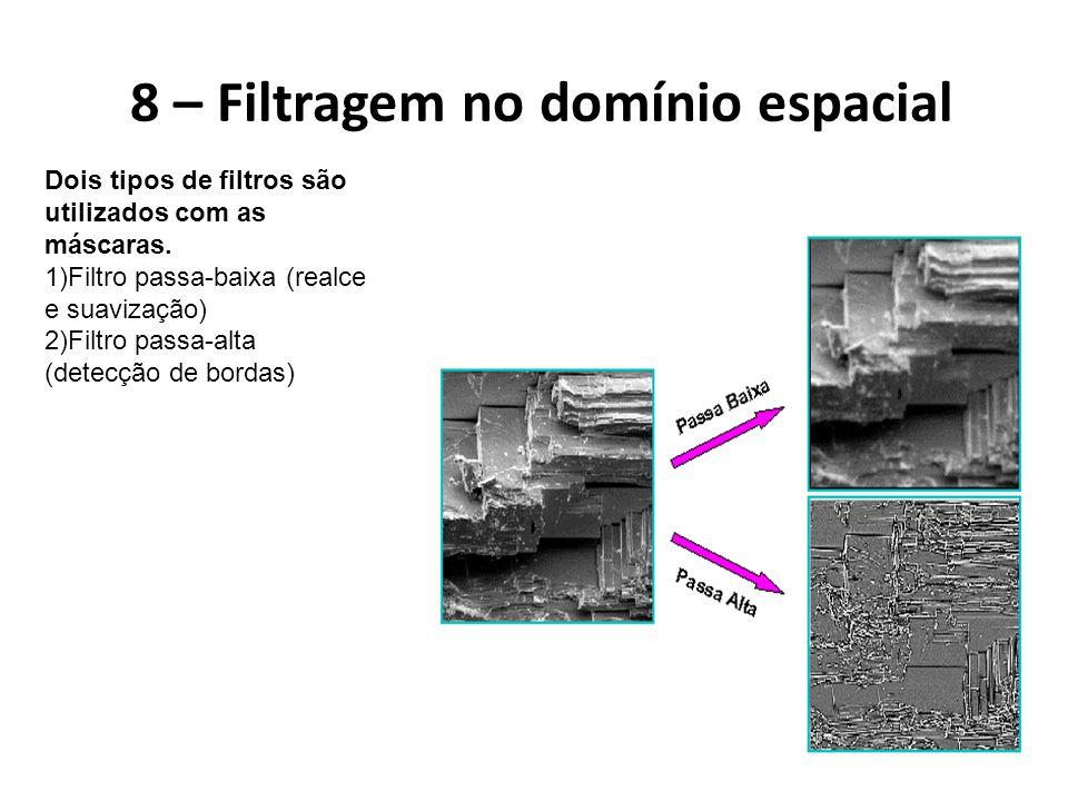 8 – Filtragem no domínio espacial Dois tipos de filtros são utilizados com as máscaras. 1)Filtro passa-baixa (realce e suavização) 2)Filtro passa-alta