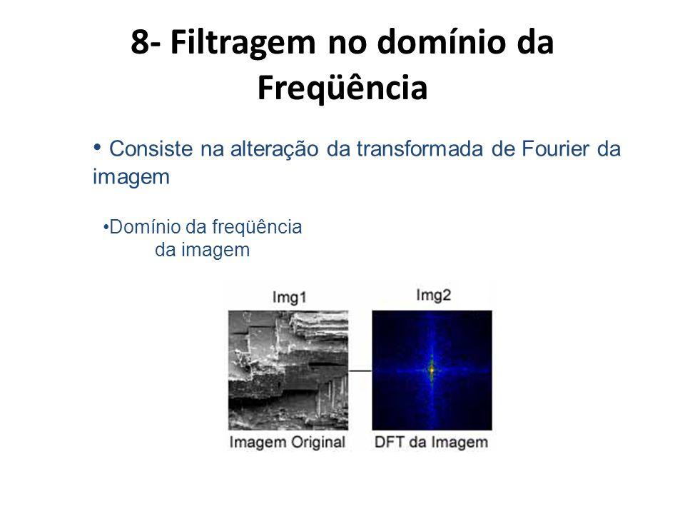 8- Filtragem no domínio da Freqüência Consiste na alteração da transformada de Fourier da imagem Domínio da freqüência da imagem