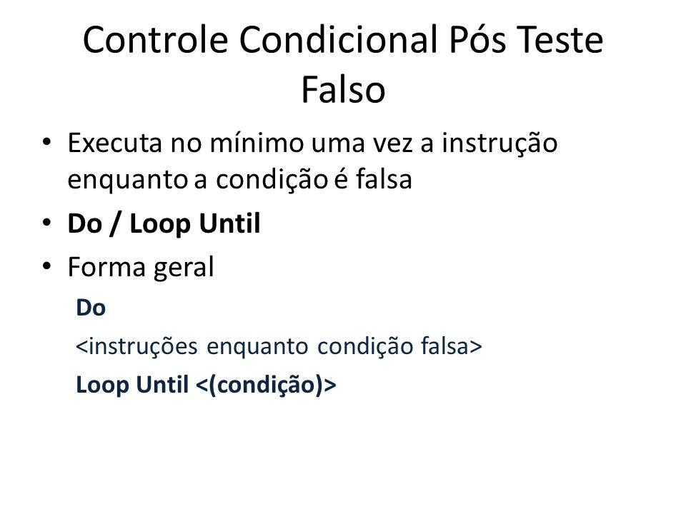 Controle Condicional Pós Teste Falso Executa no mínimo uma vez a instrução enquanto a condição é falsa Do / Loop Until Forma geral Do Loop Until