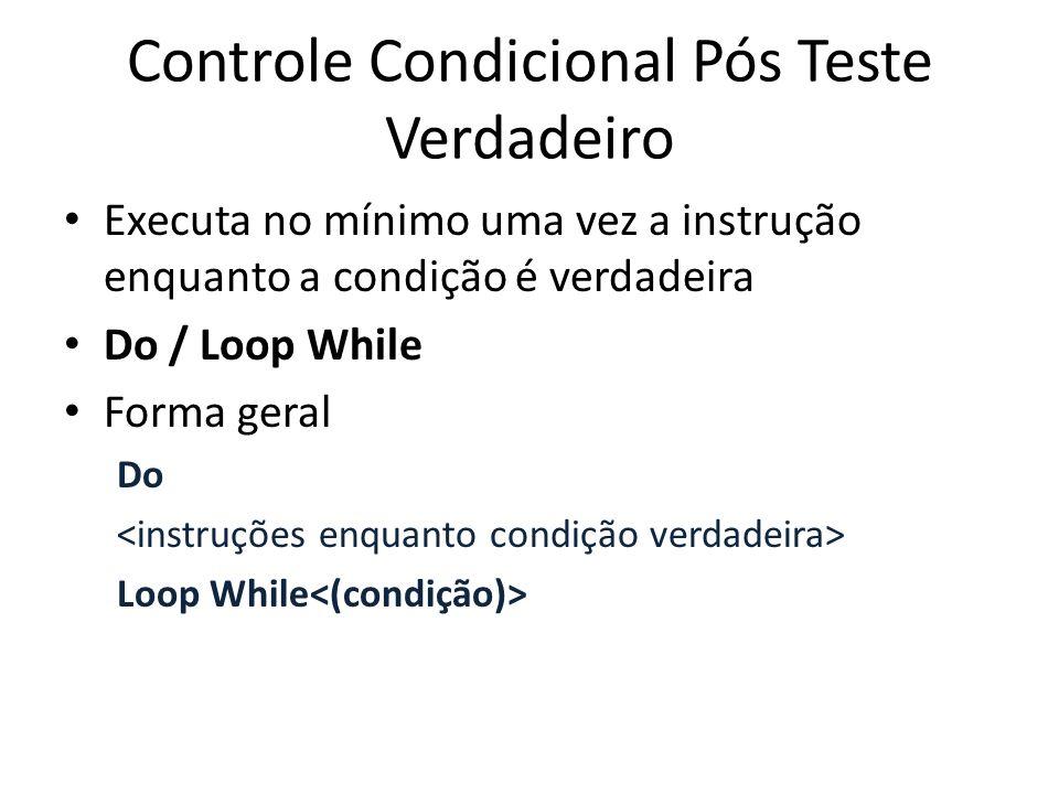 Controle Condicional Pós Teste Verdadeiro Executa no mínimo uma vez a instrução enquanto a condição é verdadeira Do / Loop While Forma geral Do Loop While