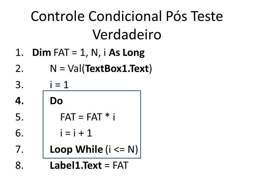 Controle Condicional Pós Teste Verdadeiro 1. Dim FAT = 1, N, i As Long 2. N = Val(TextBox1.Text) 3. i = 1 4. Do 5. FAT = FAT * i 6. i = i + 1 7. Loop