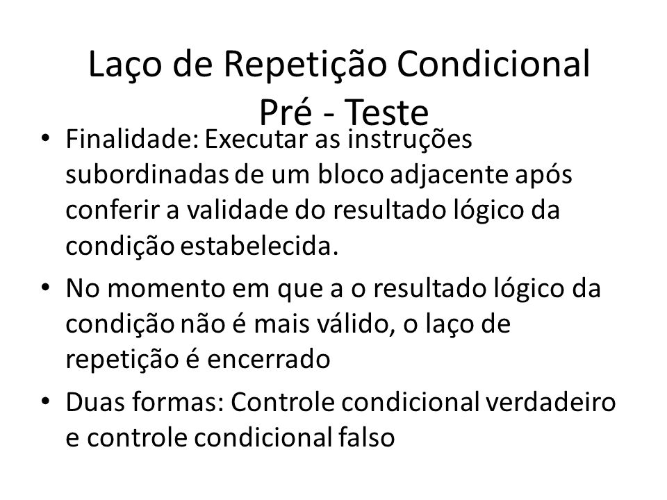 Laço de Repetição Condicional Pré - Teste Finalidade: Executar as instruções subordinadas de um bloco adjacente após conferir a validade do resultado lógico da condição estabelecida.
