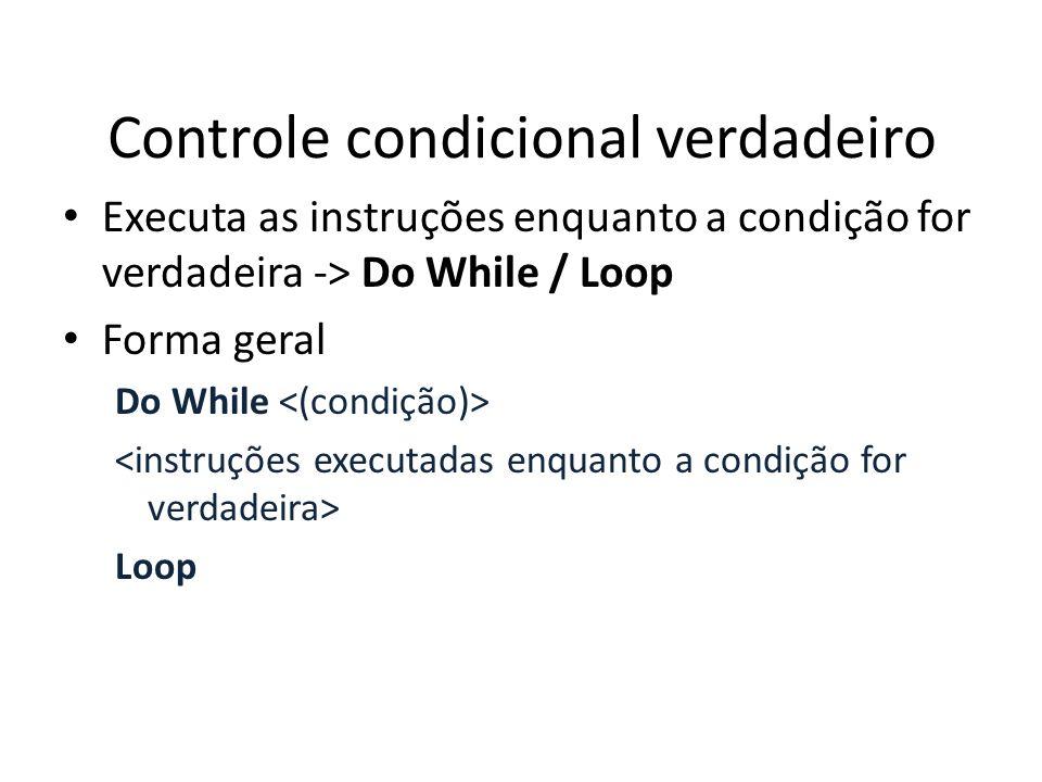 Controle condicional verdadeiro Executa as instruções enquanto a condição for verdadeira -> Do While / Loop Forma geral Do While Loop