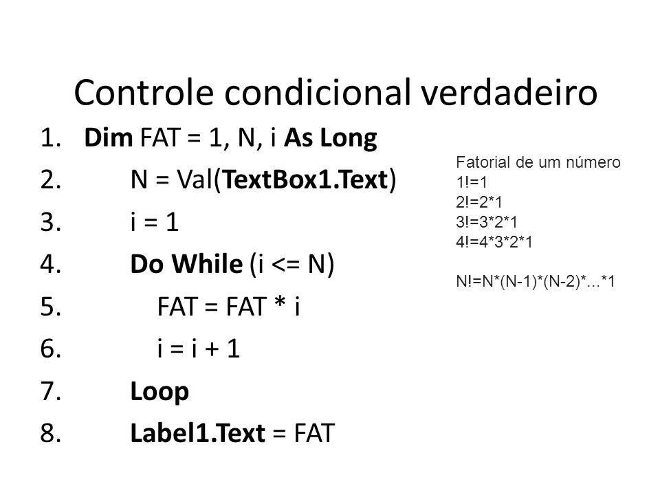 Controle condicional verdadeiro 1. Dim FAT = 1, N, i As Long 2. N = Val(TextBox1.Text) 3. i = 1 4. Do While (i <= N) 5. FAT = FAT * i 6. i = i + 1 7.