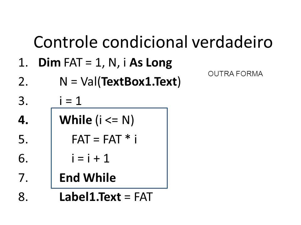 Controle condicional verdadeiro 1. Dim FAT = 1, N, i As Long 2. N = Val(TextBox1.Text) 3. i = 1 4. While (i <= N) 5. FAT = FAT * i 6. i = i + 1 7. End