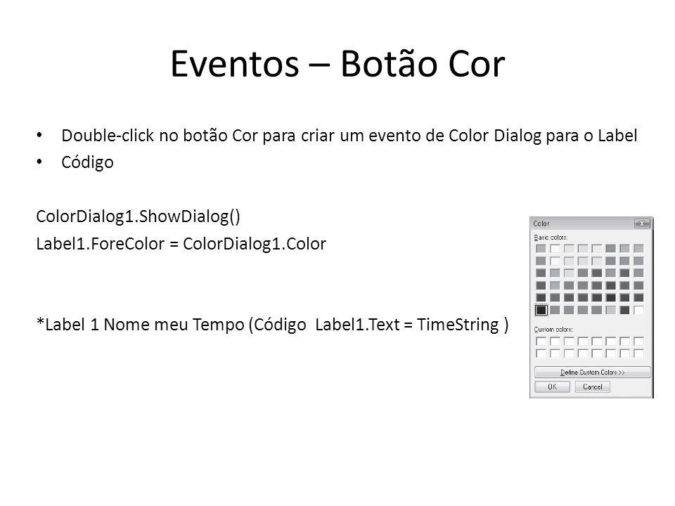 Eventos – Botão Cor Double-click no botão Cor para criar um evento de Color Dialog para o Label Código ColorDialog1.ShowDialog() Label1.ForeColor = ColorDialog1.Color *Label 1 Nome meu Tempo (Código Label1.Text = TimeString )