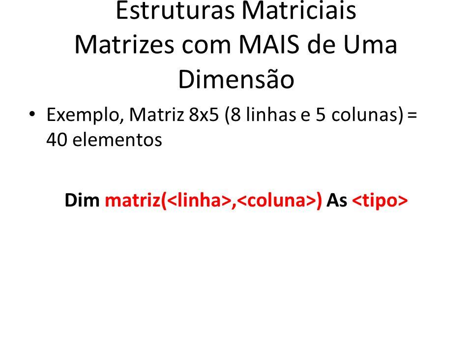 Estruturas Matriciais Matrizes com MAIS de Uma Dimensão Exemplo, Matriz 8x5 (8 linhas e 5 colunas) = 40 elementos Dim matriz(, ) As