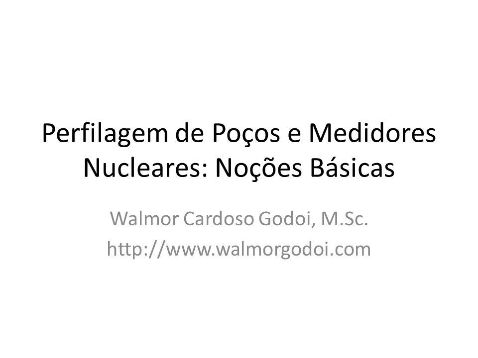 Perfilagem de Poços e Medidores Nucleares: Noções Básicas Walmor Cardoso Godoi, M.Sc. http://www.walmorgodoi.com