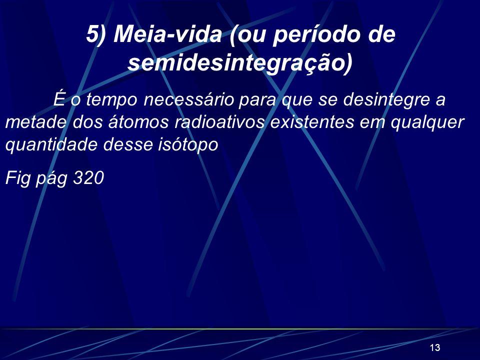 12 4) Vida média É a média aritmética dos tempos de vida de todos os átomos existentes desse isótopo. V m = 1 k Onde k é uma constante radioativa ou c