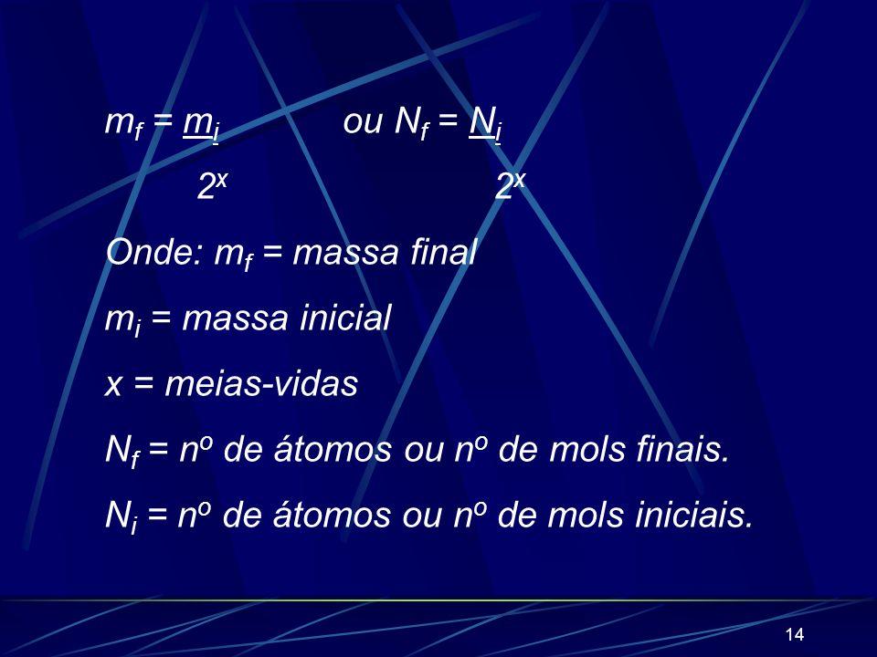 13 5) Meia-vida (ou período de semidesintegração) É o tempo necessário para que se desintegre a metade dos átomos radioativos existentes em qualquer q