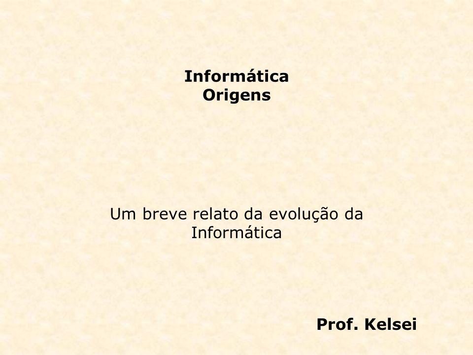 Informática Origens Um breve relato da evolução da Informática Prof. Kelsei