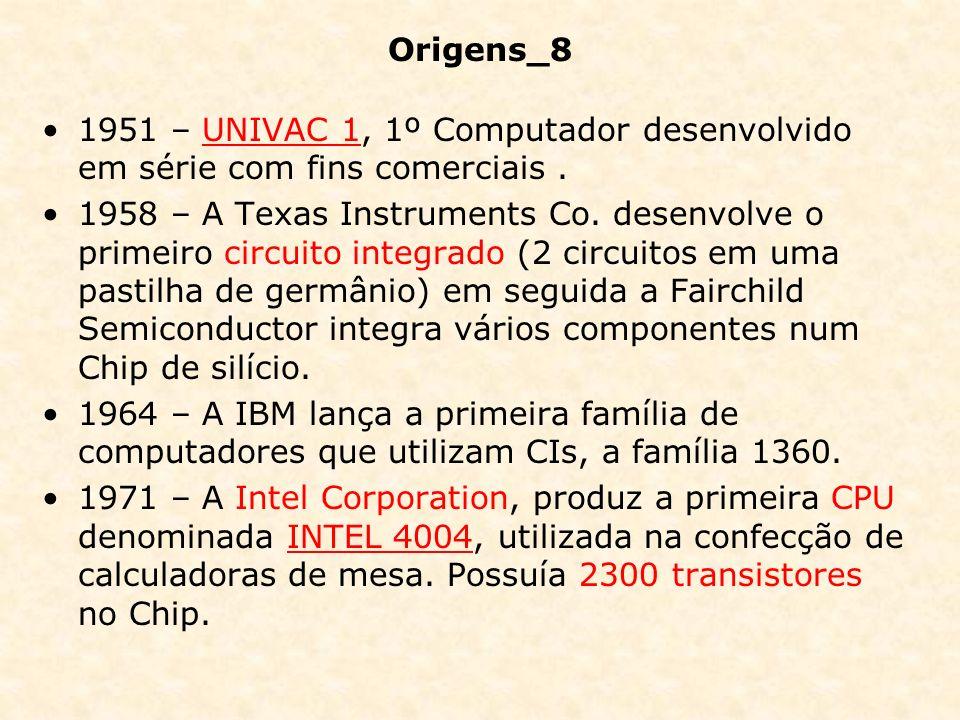 Origens_8 1951 – UNIVAC 1, 1º Computador desenvolvido em série com fins comerciais.UNIVAC 1 1958 – A Texas Instruments Co. desenvolve o primeiro circu