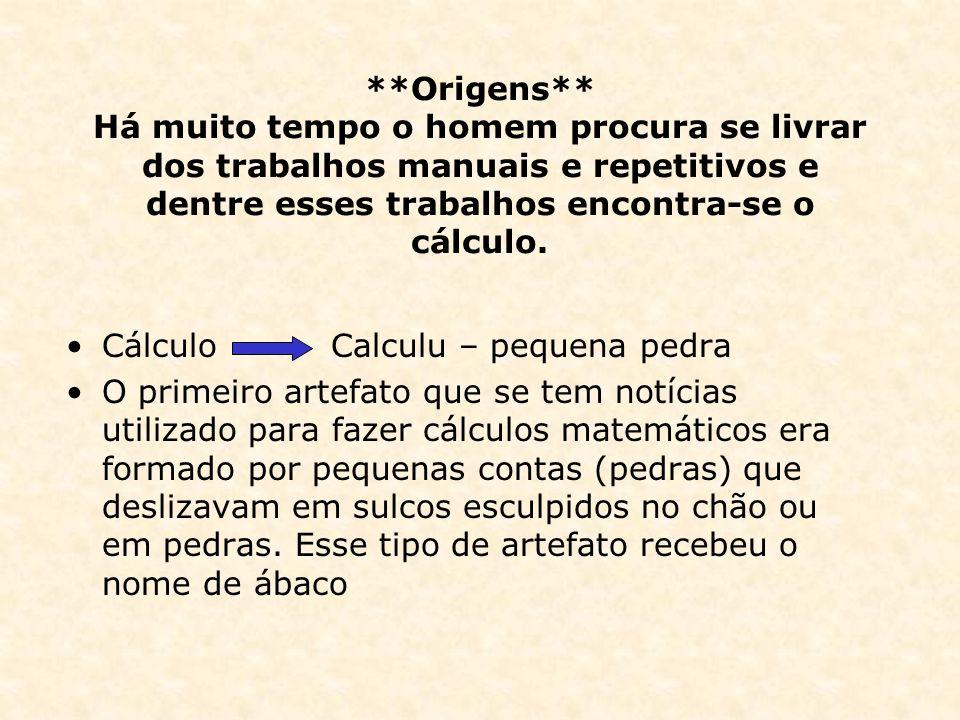 **Origens** Há muito tempo o homem procura se livrar dos trabalhos manuais e repetitivos e dentre esses trabalhos encontra-se o cálculo. Cálculo Calcu
