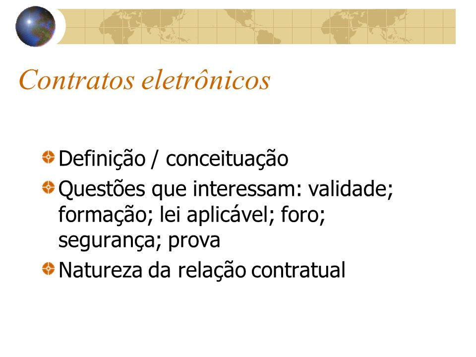 Contratos eletrônicos Definição / conceituação Questões que interessam: validade; formação; lei aplicável; foro; segurança; prova Natureza da relação