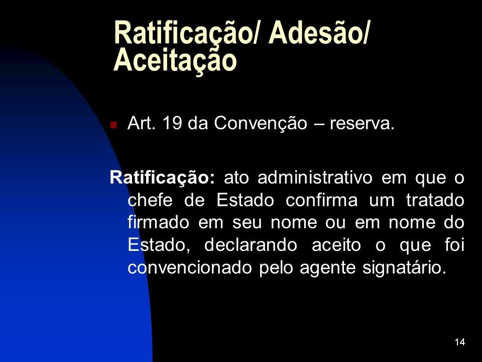14 Ratificação/ Adesão/ Aceitação Art. 19 da Convenção – reserva. Ratificação: ato administrativo em que o chefe de Estado confirma um tratado firmado