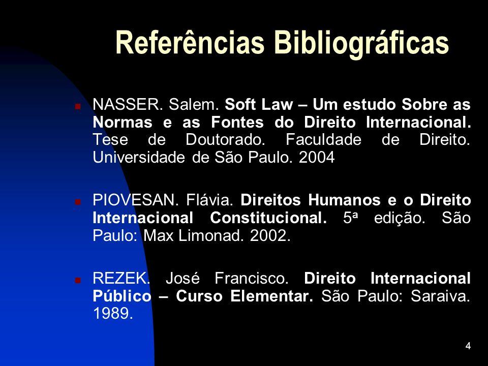 4 Referências Bibliográficas NASSER. Salem. Soft Law – Um estudo Sobre as Normas e as Fontes do Direito Internacional. Tese de Doutorado. Faculdade de