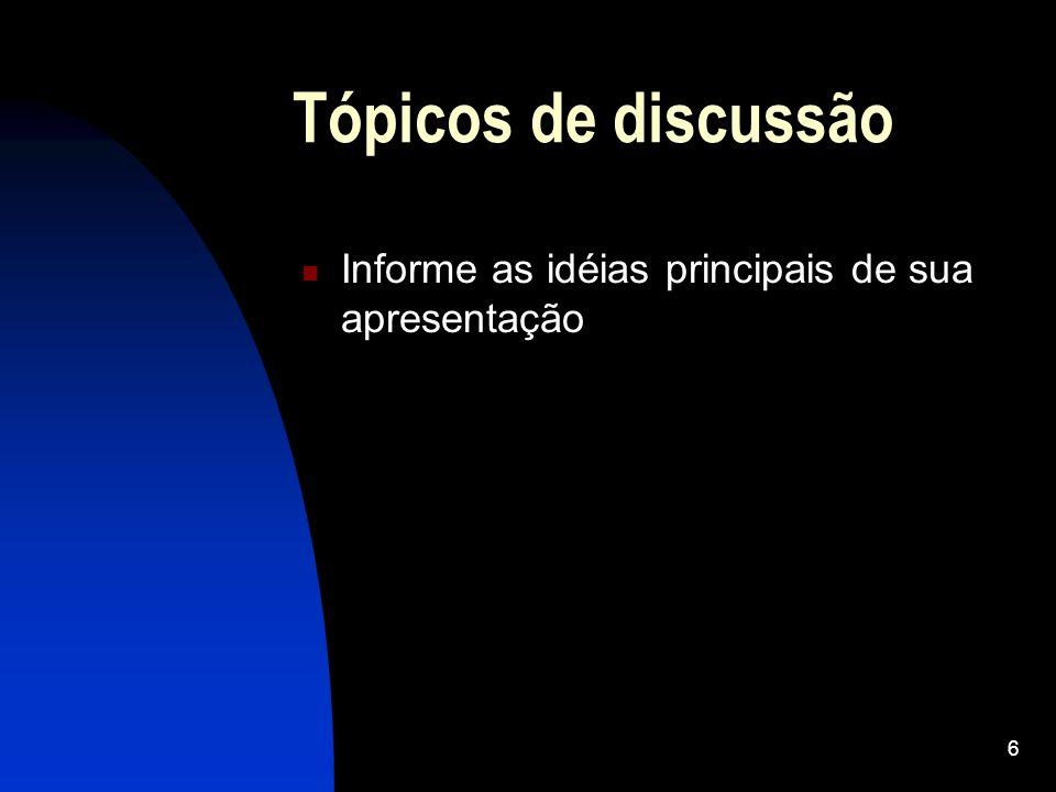 6 Tópicos de discussão Informe as idéias principais de sua apresentação