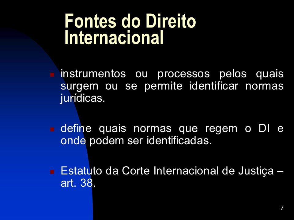 7 Fontes do Direito Internacional instrumentos ou processos pelos quais surgem ou se permite identificar normas jurídicas. define quais normas que reg