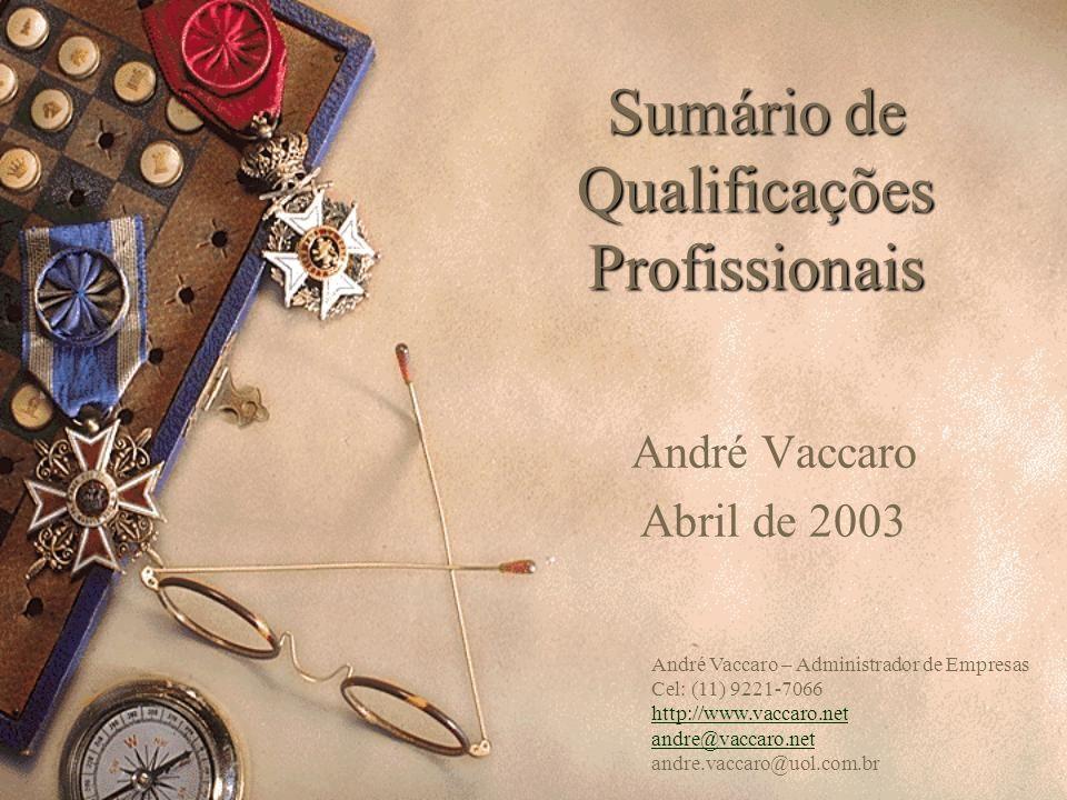 Sumário de Qualificações Profissionais André Vaccaro Abril de 2003 André Vaccaro – Administrador de Empresas Cel: (11) 9221-7066 http://www.vaccaro.ne