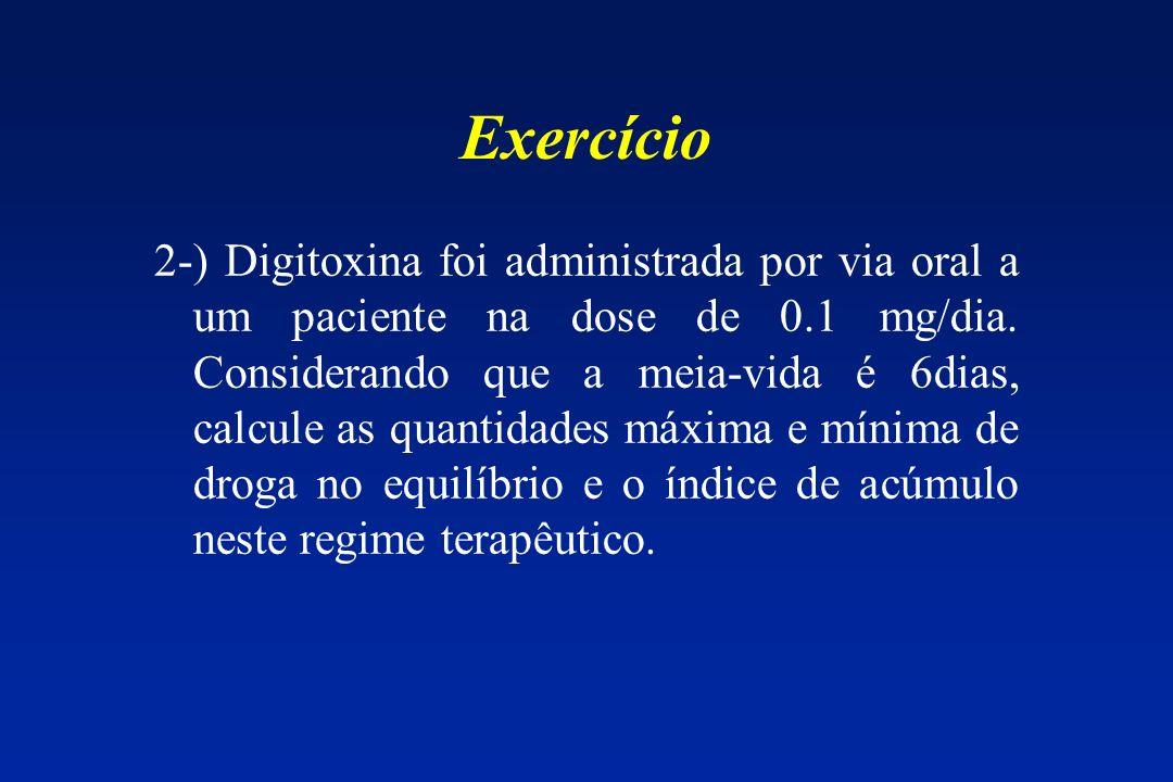 Exercício 2-) Digitoxina foi administrada por via oral a um paciente na dose de 0.1 mg/dia. Considerando que a meia-vida é 6dias, calcule as quantidad